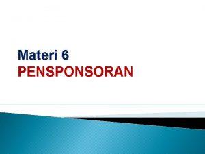 Materi 6 PENSPONSORAN Pensponsoran Yakni merupakan penyediaan dukungan