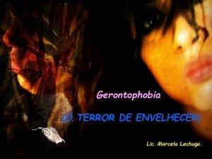 Gerontophobia O TERROR DE ENVELHECER Lic Marcela Lechuga