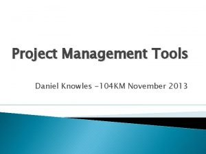 Project Management Tools Daniel Knowles 104 KM November