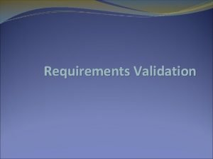 Requirements Validation Validation objectives Certifies that the requirements