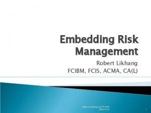 Embedding Risk Management Robert Likhang FCIBM FCIS ACMA