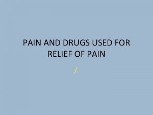 PAIN AND DRUGS USED FOR RELIEF OF PAIN