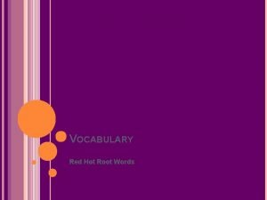 VOCABULARY Red Hot Root Words ROOTS Root Words