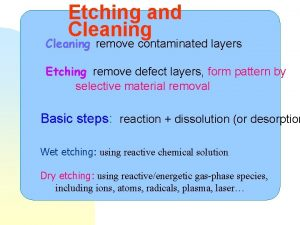 Etching and Cleaning remove contaminated layers Etching remove
