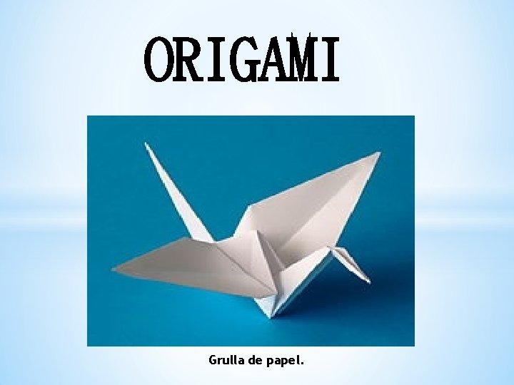 ORIGAMI Grulla de papel El origami origami es