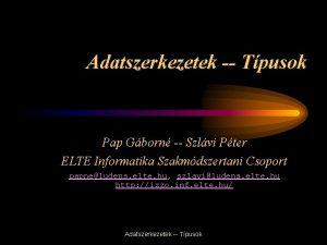 Adatszerkezetek Tpusok Pap Gborn Szlvi Pter ELTE Informatika