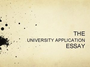 THE UNIVERSITY APPLICATION ESSAY The University Application ESSAY