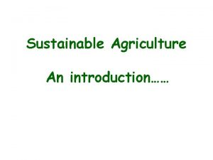Sustainable Agriculture An introduction Sustainable Agriculture The practice