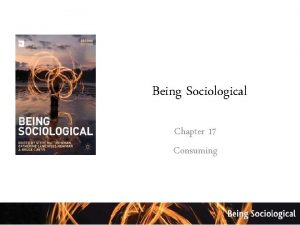 Being Sociological Chapter 17 Consuming Sociology is the
