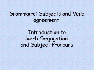 Grammaire Subjects and Verb agreement Introduction to Verb