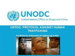 UNTOC PROTOCOL AGAINST HUMAN TRAFFICKING Facilitated by Ambasador