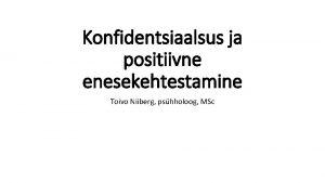 Konfidentsiaalsus ja positiivne enesekehtestamine Toivo Niiberg pshholoog MSc