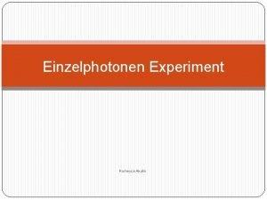Einzelphotonen Experiment Rumeysa Akalin Einzelphotonen Experiment Gliederung 1