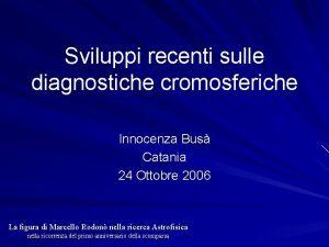 Sviluppi recenti sulle diagnostiche cromosferiche Innocenza Bus Catania