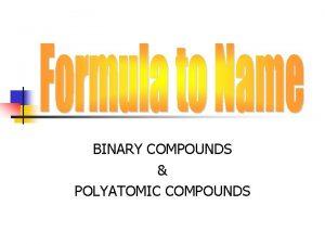BINARY COMPOUNDS POLYATOMIC COMPOUNDS BINARY COMPOUNDS two elements