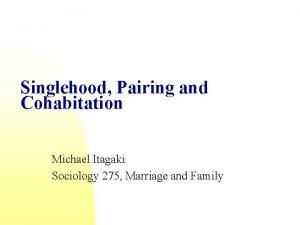 Singlehood Pairing and Cohabitation Michael Itagaki Sociology 275