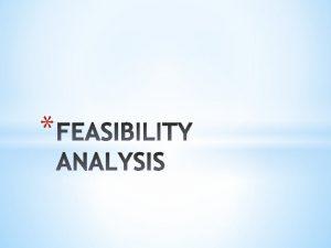FEASIBILITY ANALYSIS A feasibility analysis is the process