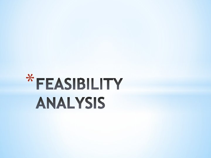 FEASIBILITY ANALYSIS A feasibility analysis is the process