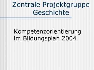 Zentrale Projektgruppe Geschichte Kompetenzorientierung im Bildungsplan 2004 Kompetenzen