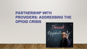 PARTNERSHIP WITH PROVIDERS ADDRESSING THE OPIOID CRISIS THE