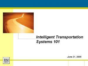 Intelligent Transportation Systems 101 June 21 2005 June