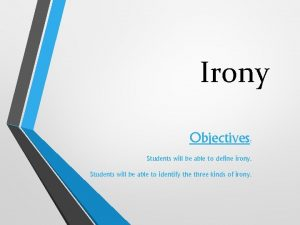 Irony Objectives Students will be able to define
