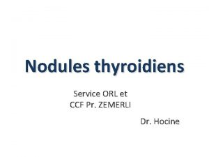 Nodules thyroidiens Service ORL et CCF Pr ZEMERLI
