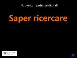 Nuove competenze digitali Saper ricercare RICERCA DI CONTENUTI