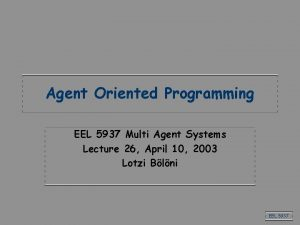Agent Oriented Programming EEL 5937 Multi Agent Systems
