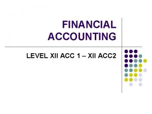 FINANCIAL ACCOUNTING LEVEL XII ACC 1 XII ACC