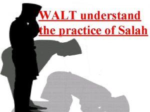 WALT understand the practice of Salah Let us