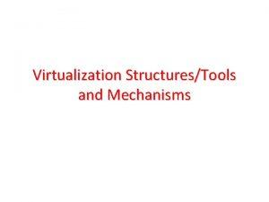Virtualization StructuresTools and Mechanisms Virtualization StructuresTools and Mechanisms