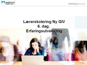 Lrerskolering Ny GIV 6 dag Erfaringsutveksling Ny GIV