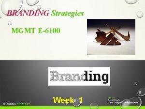 BRANDING Strategies MGMT E6100 BRANDING STRATEGY Week 1
