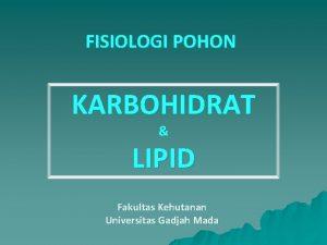 FISIOLOGI POHON KARBOHIDRAT LIPID Fakultas Kehutanan Universitas Gadjah