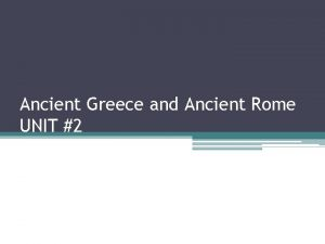 Ancient Greece and Ancient Rome UNIT 2 Please