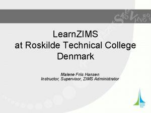 Learn ZIMS at Roskilde Technical College Denmark Malene