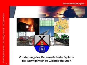 Freiwillige Feuerwehr der Samtgemeinde Gieboldehausen Feuerwehrbedarfsplan Vorstellung des