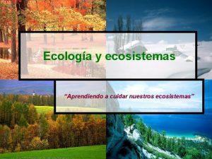 Ecologa y ecosistemas Aprendiendo a cuidar nuestros ecosistemas