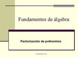 Fundamentos de lgebra Factorizacin de polinomios Dr Edwin
