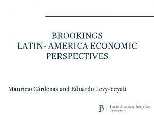 BROOKINGS LATIN AMERICA ECONOMIC PERSPECTIVES Mauricio Crdenas and