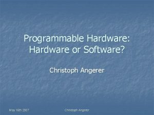 Programmable Hardware Hardware or Software Christoph Angerer May