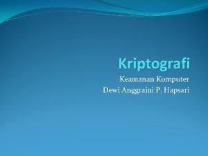 Kriptografi Keamanan Komputer Dewi Anggraini P Hapsari KRIPTOGRAFI