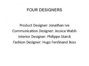 FOUR DESIGNERS Product Designer Jonathan Ive Communication Designer