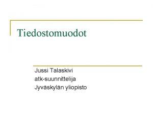 Tiedostomuodot Jussi Talaskivi atksuunnittelija Jyvskyln yliopisto Alussa oli