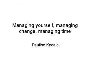 Managing yourself managing change managing time Pauline Kneale