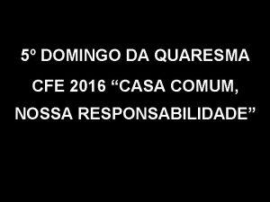5 DOMINGO DA QUARESMA CFE 2016 CASA COMUM
