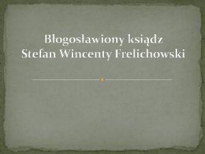 Bogosawiony ksidz Stefan Wincenty Frelichowski Stefan Wincenty Frelichowski