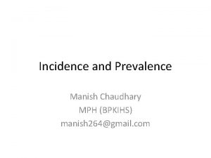 Incidence and Prevalence Manish Chaudhary MPH BPKIHS manish