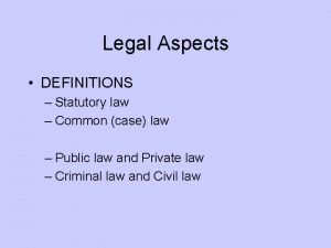 Legal Aspects DEFINITIONS Statutory law Common case law